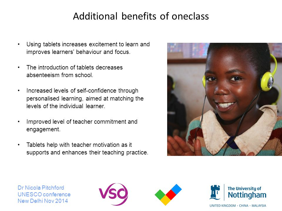Dr Nicola Pitchford UNESCO conference New Delhi Nov 2014 Additional benefits of oneclass Using tablets increases excitement to learn and improves learners behaviour and focus.