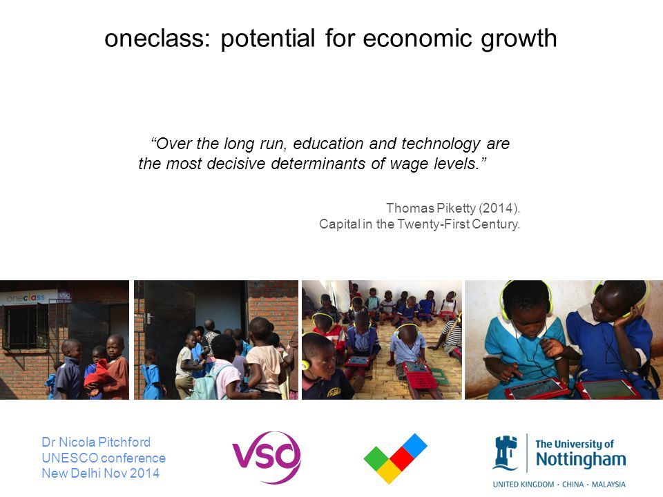 Dr Nicola Pitchford UNESCO conference New Delhi Nov 2014 oneclass: potential for economic growth Over the long run, education and technology are the most decisive determinants of wage levels. Thomas Piketty (2014).