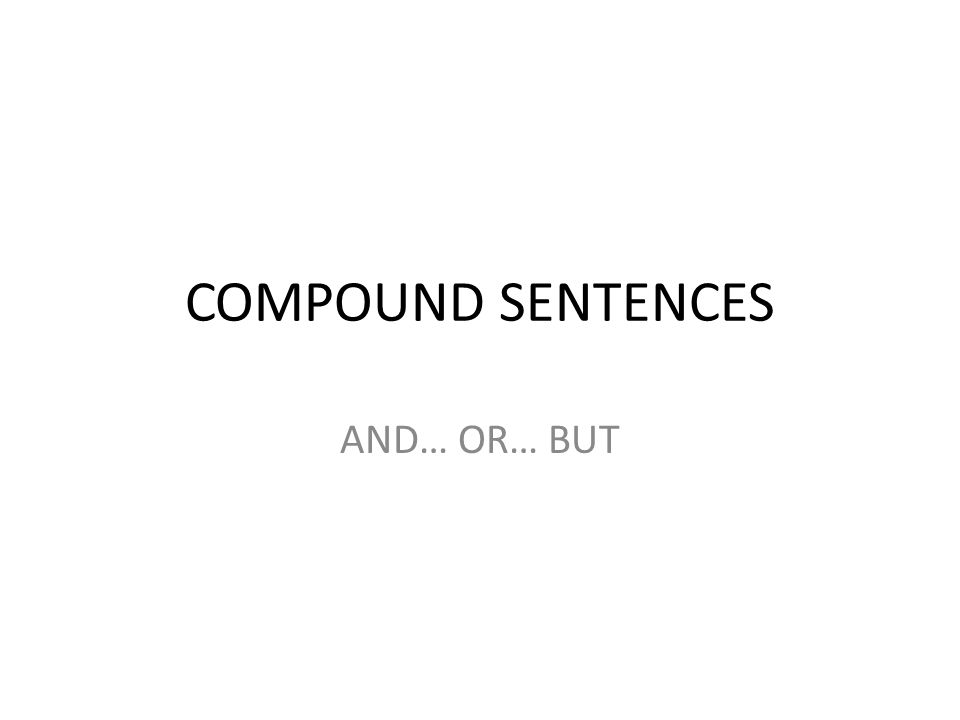 COMPOUND SENTENCES AND… OR… BUT