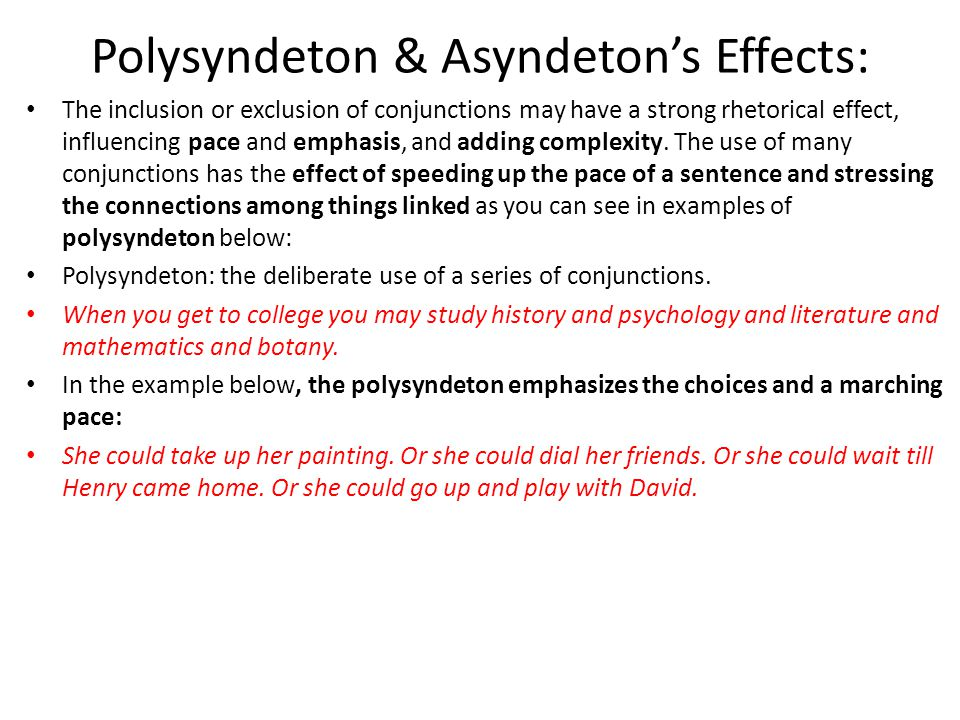 Polysyndeton & Asyndeton's Effects: The inclusion or exclusion of conjunctions may have a strong rhetorical effect, influencing pace and emphasis, and adding complexity.