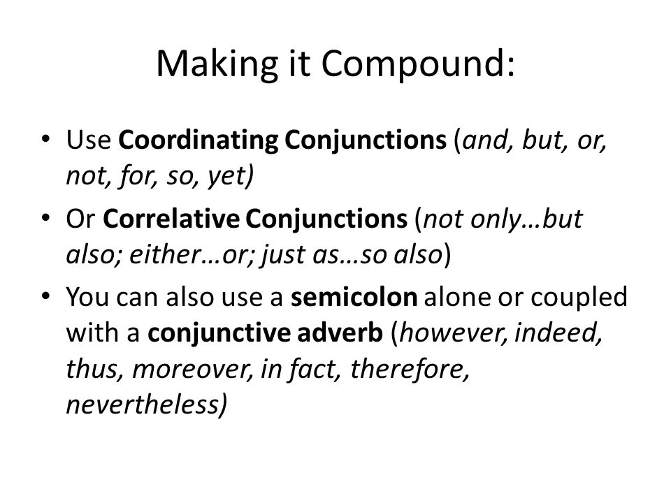 Making it Compound: Use Coordinating Conjunctions (and, but, or, not, for, so, yet) Or Correlative Conjunctions (not only…but also; either…or; just as…so also) You can also use a semicolon alone or coupled with a conjunctive adverb (however, indeed, thus, moreover, in fact, therefore, nevertheless)