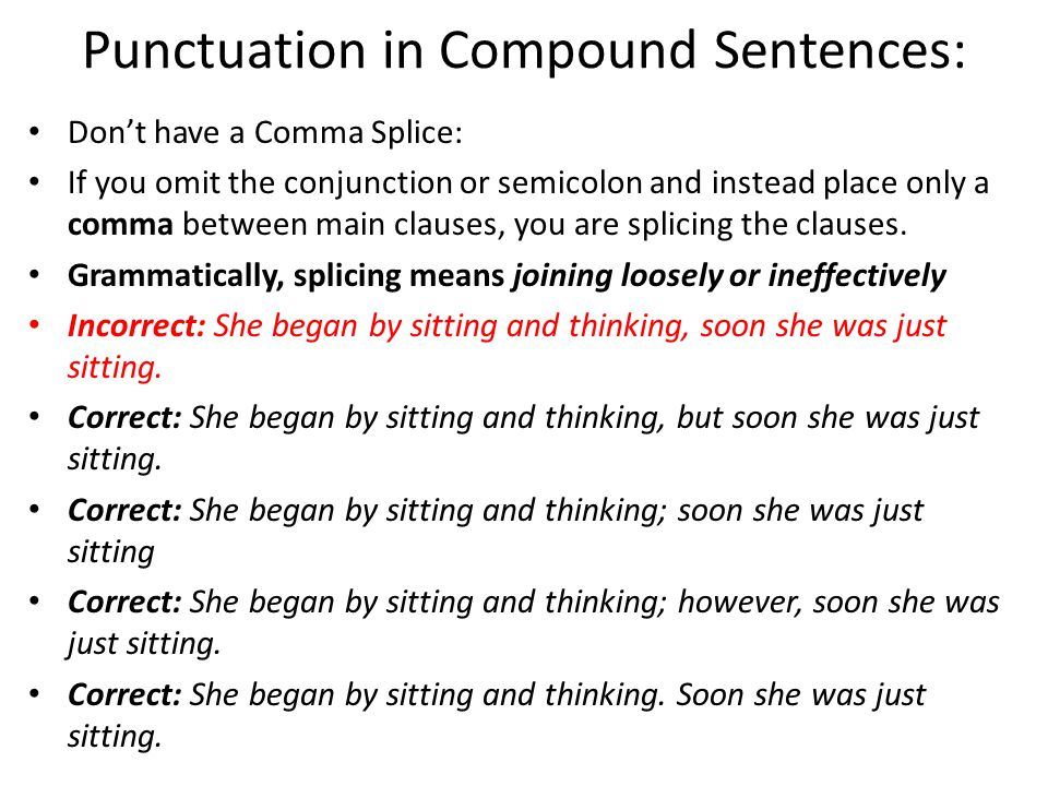 Punctuation in Compound Sentences: Don't have a Comma Splice: If you omit the conjunction or semicolon and instead place only a comma between main clauses, you are splicing the clauses.