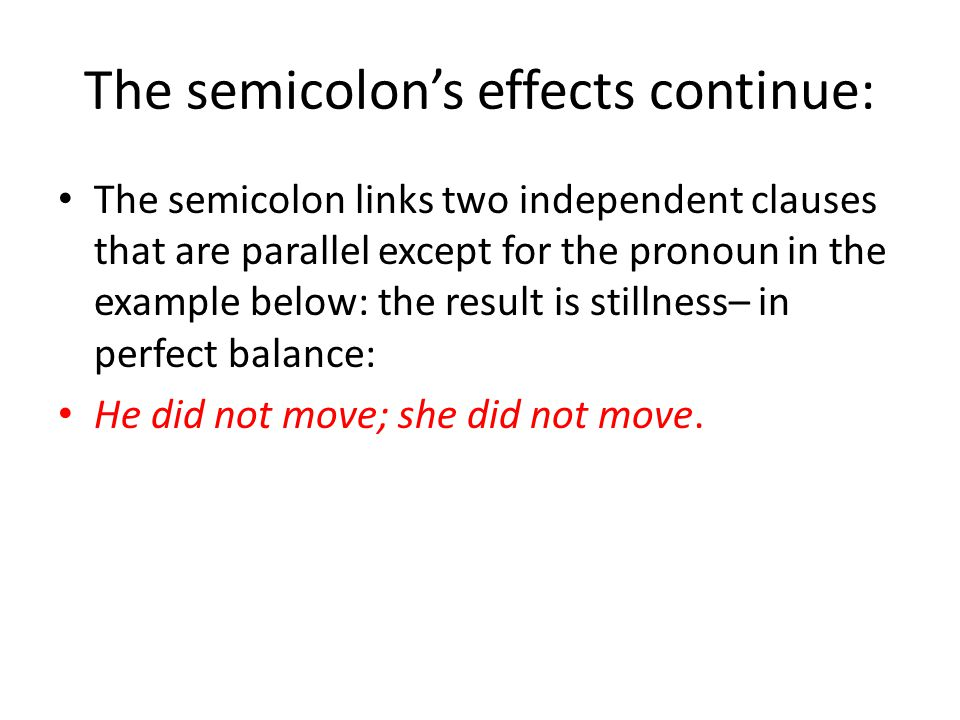 The semicolon's effects continue: The semicolon links two independent clauses that are parallel except for the pronoun in the example below: the result is stillness– in perfect balance: He did not move; she did not move.