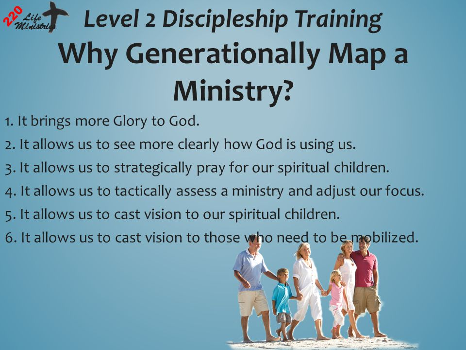 Level 2 Discipleship Training 220 Life Ministries Why Generationally Map a Ministry.