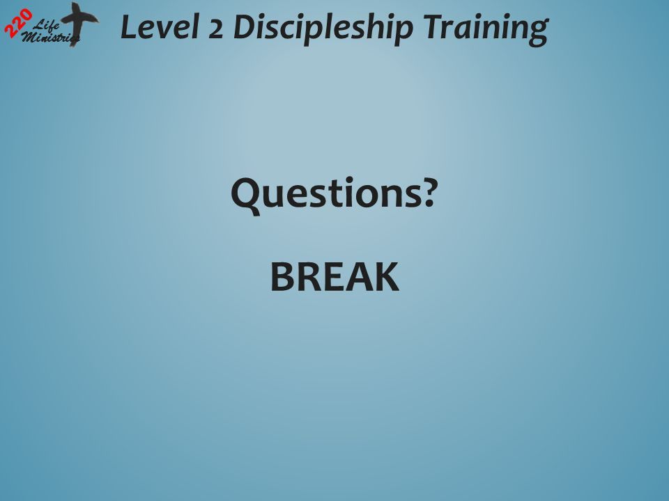 Level 2 Discipleship Training 220 Life Ministries Questions? BREAK