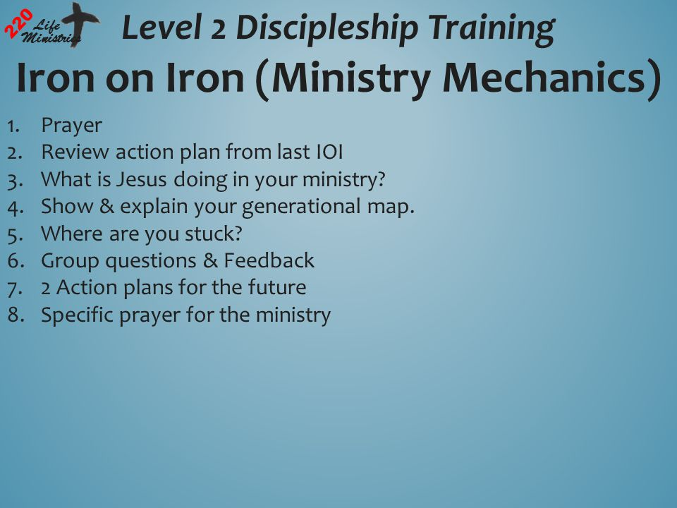 Level 2 Discipleship Training 220 Life Ministries Iron on Iron (Ministry Mechanics) 1.Prayer 2.Review action plan from last IOI 3.What is Jesus doing in your ministry.
