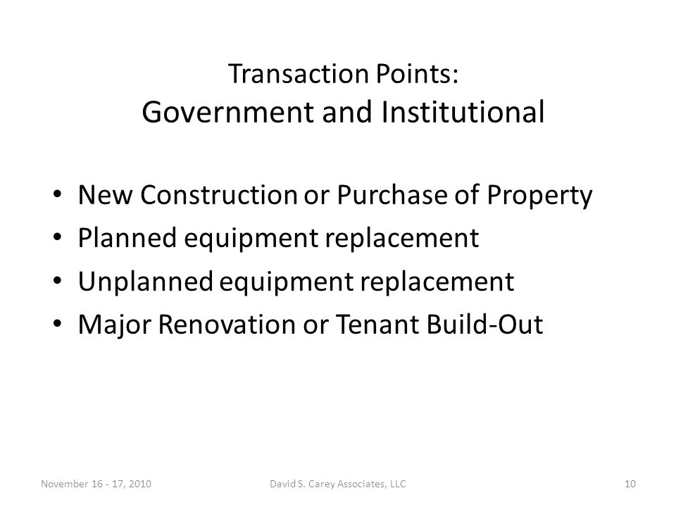 Transaction Points: Government and Institutional New Construction or Purchase of Property Planned equipment replacement Unplanned equipment replacement Major Renovation or Tenant Build-Out November 16 - 17, 201010David S.