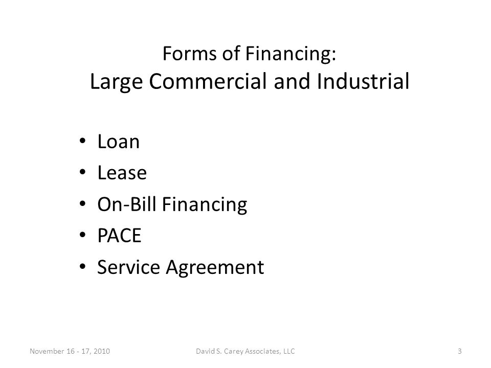 Forms of Financing: Large Commercial and Industrial Loan Lease On-Bill Financing PACE Service Agreement November 16 - 17, 20103David S.