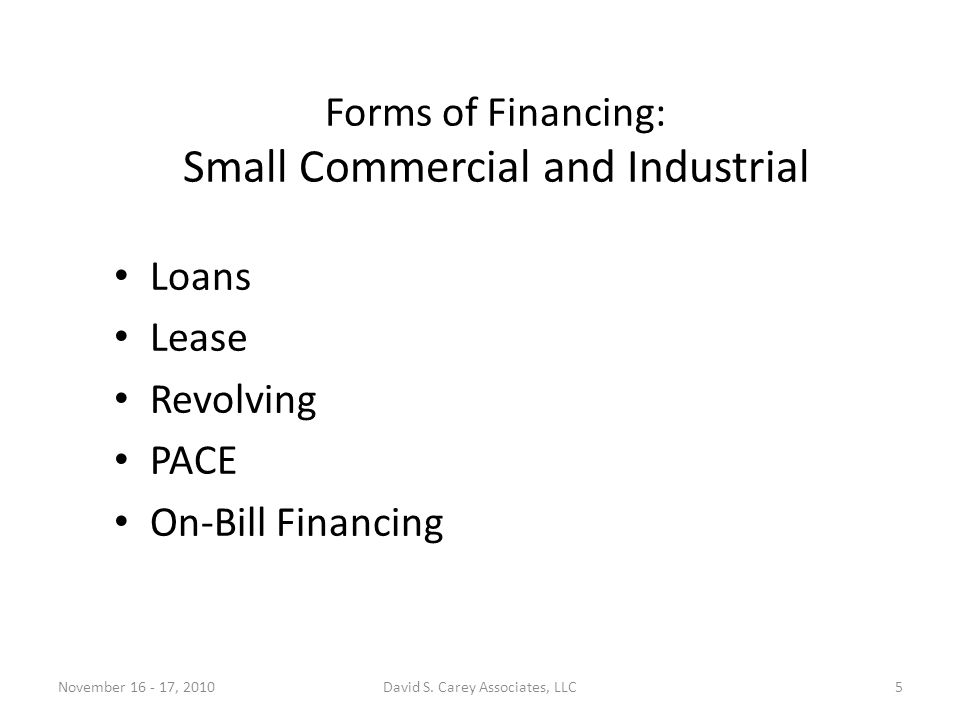 Forms of Financing: Small Commercial and Industrial Loans Lease Revolving PACE On-Bill Financing November 16 - 17, 20105David S.