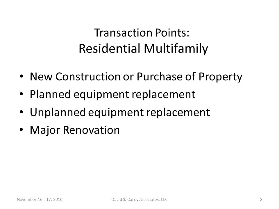 Transaction Points: Residential Multifamily New Construction or Purchase of Property Planned equipment replacement Unplanned equipment replacement Major Renovation November 16 - 17, 20108David S.