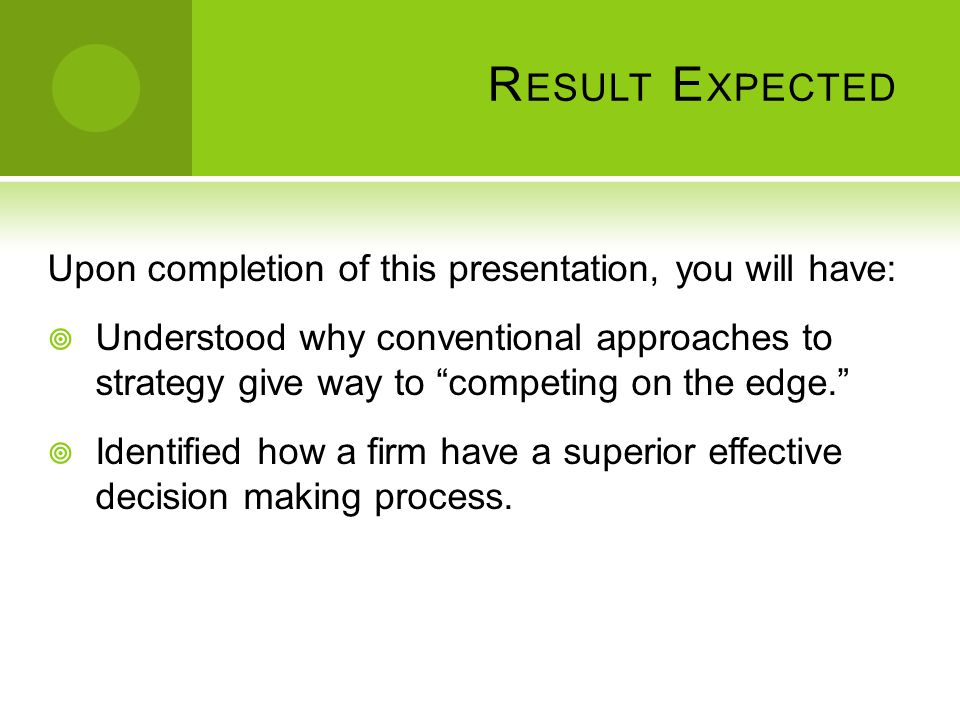 "R ESULT E XPECTED Upon completion of this presentation, you will have:  Understood why conventional approaches to strategy give way to ""competing on"
