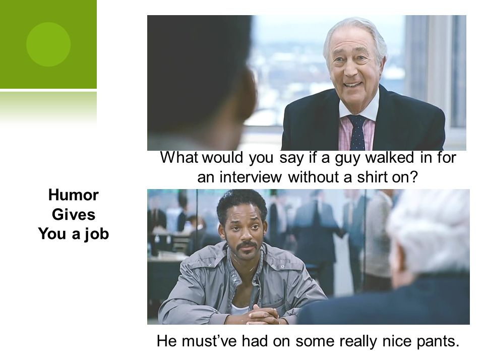 Humor Gives You a job What would you say if a guy walked in for an interview without a shirt on? He must've had on some really nice pants.