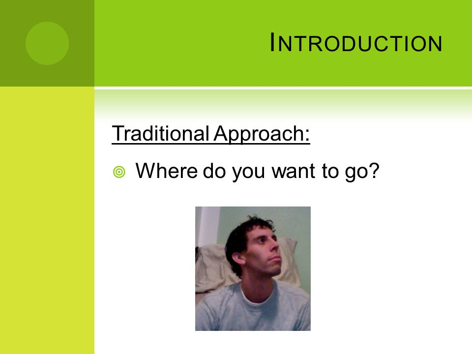 I NTRODUCTION Traditional Approach:  Where do you want to go?