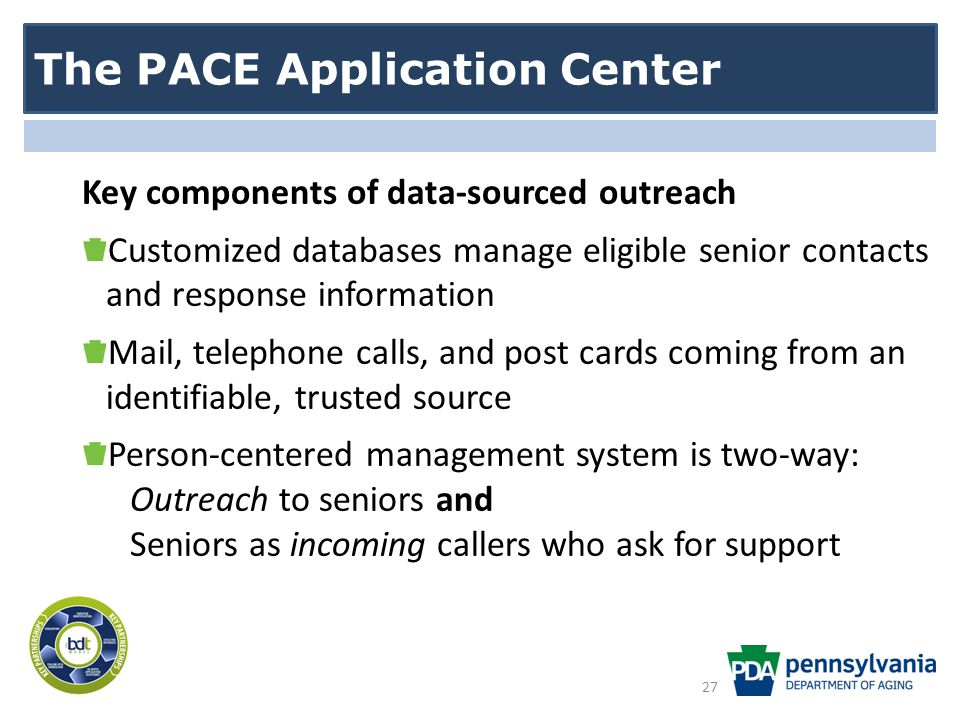 The PACE Application Center Key components of data-sourced outreach Customized databases manage eligible senior contacts and response information Mail, telephone calls, and post cards coming from an identifiable, trusted source Person-centered management system is two-way: Outreach to seniors and Seniors as incoming callers who ask for support 27