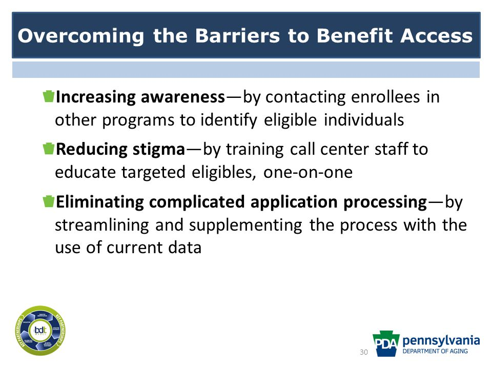 Overcoming the Barriers to Benefit Access Increasing awareness—by contacting enrollees in other programs to identify eligible individuals Reducing stigma—by training call center staff to educate targeted eligibles, one-on-one Eliminating complicated application processing—by streamlining and supplementing the process with the use of current data 30