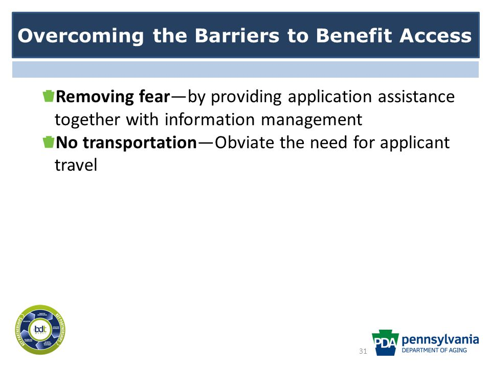Overcoming the Barriers to Benefit Access Removing fear—by providing application assistance together with information management No transportation—Obviate the need for applicant travel 31