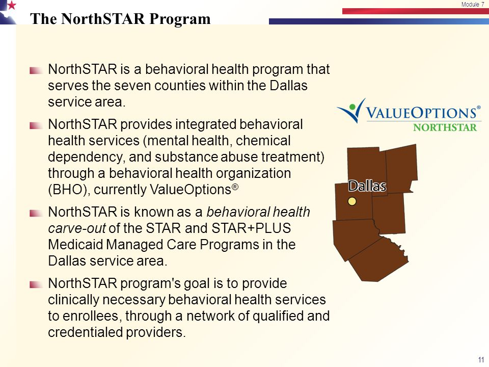 The NorthSTAR Program NorthSTAR is a behavioral health program that serves the seven counties within the Dallas service area. NorthSTAR provides integ