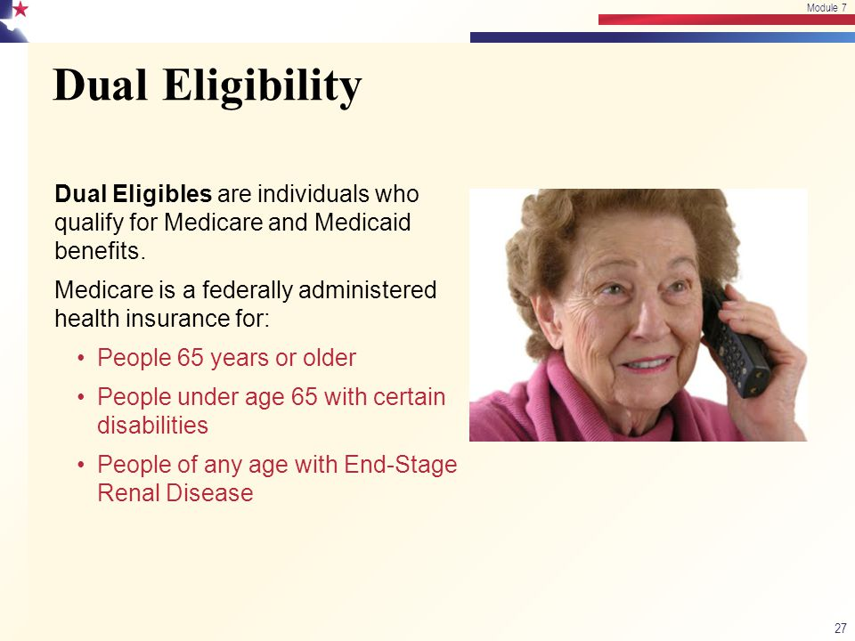 Dual Eligibility 27 Module 7 Dual Eligibles are individuals who qualify for Medicare and Medicaid benefits. Medicare is a federally administered healt