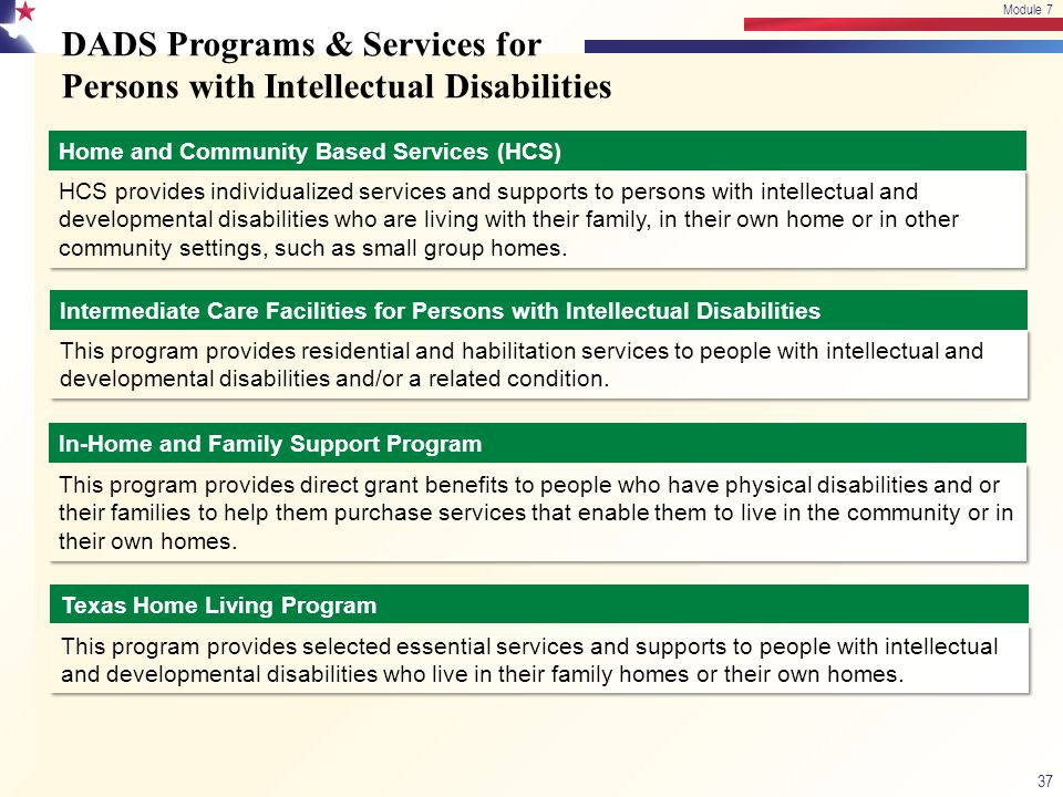 DADS Programs & Services for Persons with Intellectual Disabilities 37 Module 7 Home and Community Based Services (HCS) HCS provides individualized se