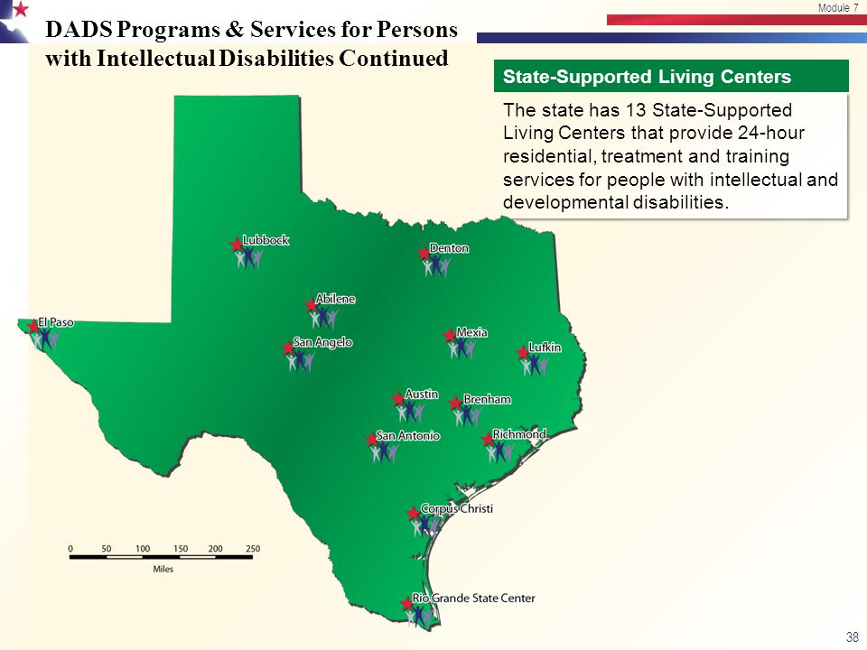 DADS Programs & Services for Persons with Intellectual Disabilities Continued 38 Module 7 State-Supported Living Centers The state has 13 State-Suppor