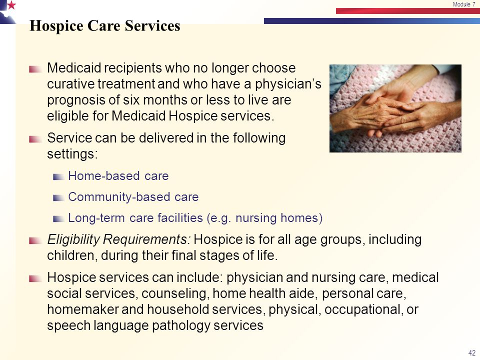 Hospice Care Services Medicaid recipients who no longer choose curative treatment and who have a physician's prognosis of six months or less to live a