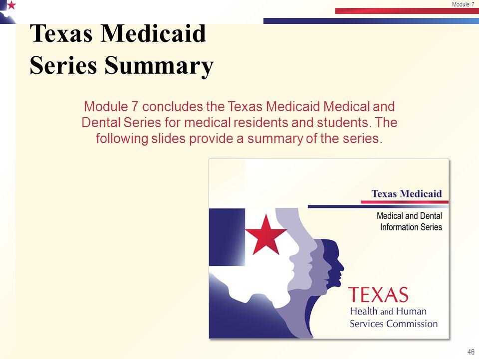 Texas Medicaid Series Summary 46 Module 7 Module 7 concludes the Texas Medicaid Medical and Dental Series for medical residents and students. The foll