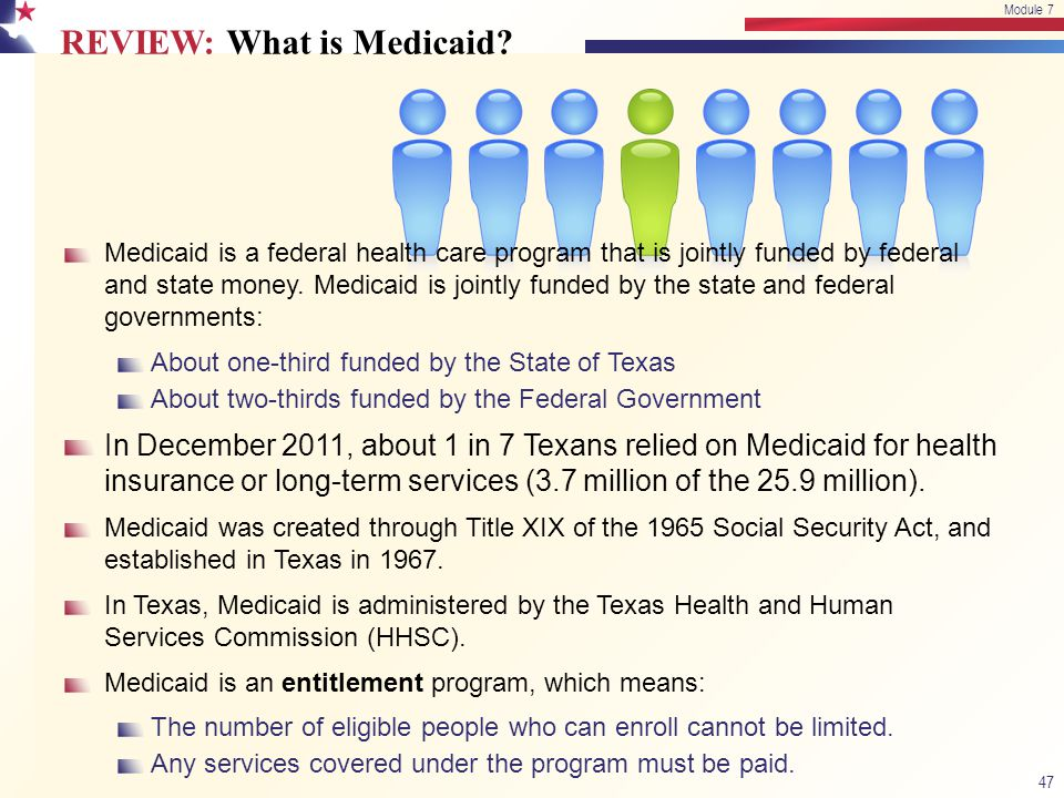 REVIEW: What is Medicaid? 47 Module 7 Medicaid is a federal health care program that is jointly funded by federal and state money. Medicaid is jointly