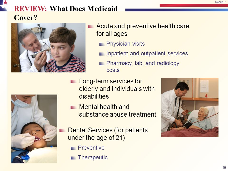 REVIEW: What Does Medicaid Cover? Long-term services for elderly and individuals with disabilities Mental health and substance abuse treatment Acute a
