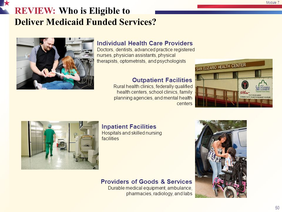 REVIEW: Who is Eligible to Deliver Medicaid Funded Services? 50 Module 7 Individual Health Care Providers Doctors, dentists, advanced practice registe