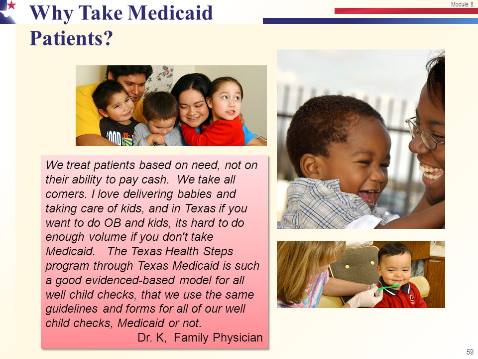 Why Take Medicaid Patients? 59 Module 8 We treat patients based on need, not on their ability to pay cash. We take all comers. I love delivering babie