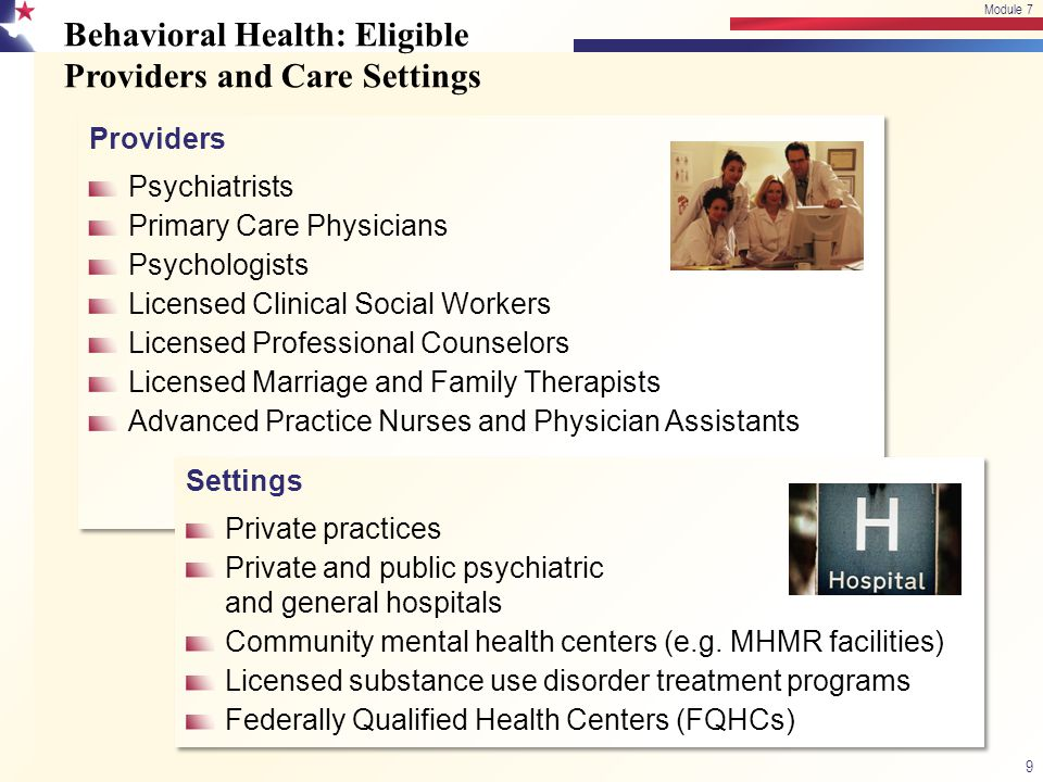 Behavioral Health: Eligible Providers and Care Settings 9 Module 7