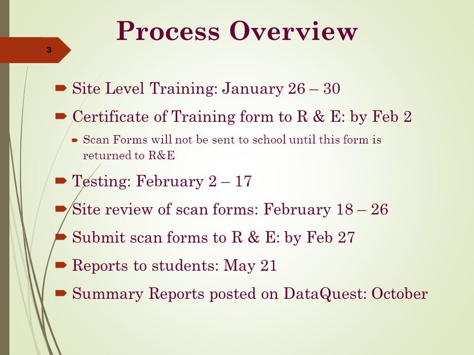 Process Overview  Site Level Training: January 26 – 30  Certificate of Training form to R & E: by Feb 2  Scan Forms will not be sent to school until this form is returned to R&E  Testing: February 2 – 17  Site review of scan forms: February 18 – 26  Submit scan forms to R & E: by Feb 27  Reports to students: May 21  Summary Reports posted on DataQuest: October 3