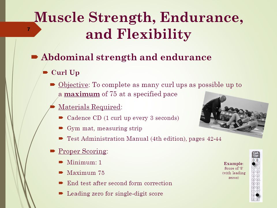 Muscle Strength, Endurance, and Flexibility  Abdominal strength and endurance  Curl Up  Objective: To complete as many curl ups as possible up to a maximum of 75 at a specified pace  Materials Required:  Cadence CD (1 curl up every 3 seconds)  Gym mat, measuring strip  Test Administration Manual (4th edition), pages 4 2-44  Proper Scoring:  Minimum: 1  Maximum 75  End test after second form correction  Leading zero for single-digit score 7 Example : Score of '8' (with leading zeros)