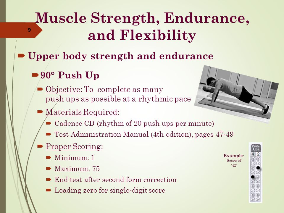 Muscle Strength, Endurance, and Flexibility  Upper body strength and endurance  90° Push Up  Objective: To complete as many push ups as possible at a rhythmic pace  Materials Required:  Cadence CD (rhythm of 20 push ups per minute)  Test Administration Manual (4th edition), pages 47-49  Proper Scoring:  Minimum: 1  Maximum: 75  End test after second form correction  Leading zero for single-digit score 9 Example : Score of '42'