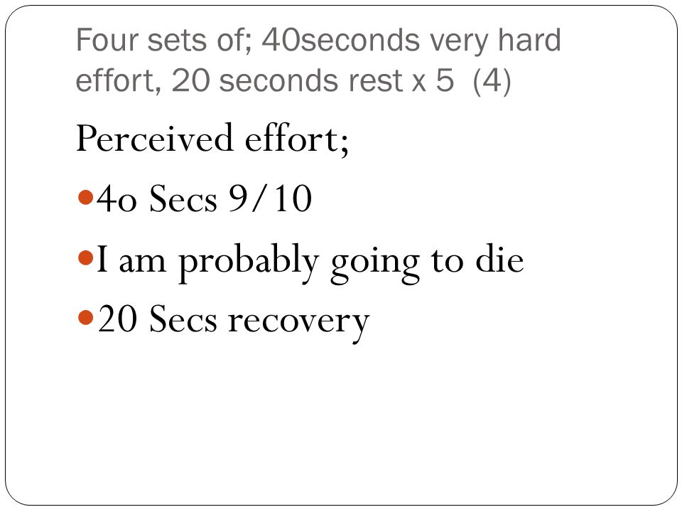Four sets of; 40seconds very hard effort, 20 seconds rest x 5 (4) Perceived effort; 4o Secs 9/10 I am probably going to die 20 Secs recovery