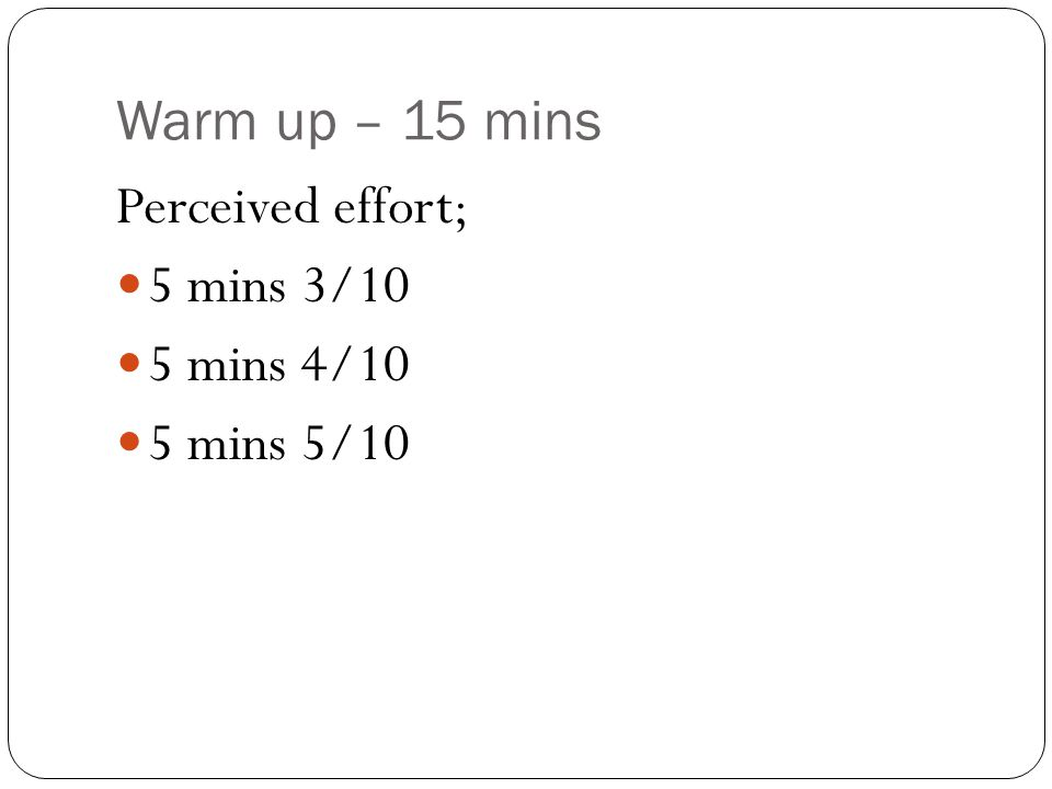 Warm up – 15 mins Perceived effort; 5 mins 3/10 5 mins 4/10 5 mins 5/10