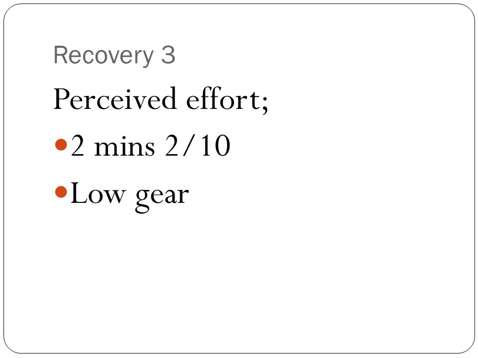 Recovery 3 Perceived effort; 2 mins 2/10 Low gear