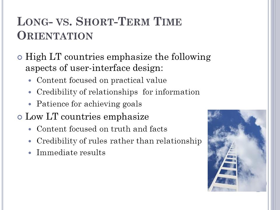 L ONG - VS. S HORT -T ERM T IME O RIENTATION High LT countries emphasize the following aspects of user-interface design: Content focused on practical