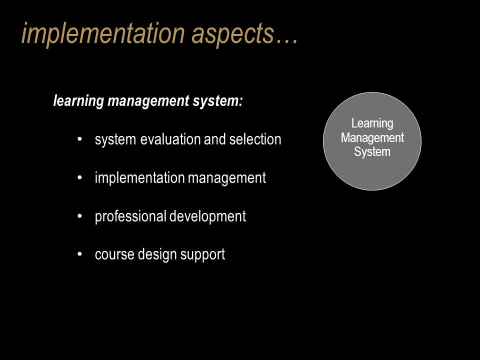 implementation aspects… learning management system: system evaluation and selection implementation management professional development course design support Learning Management System