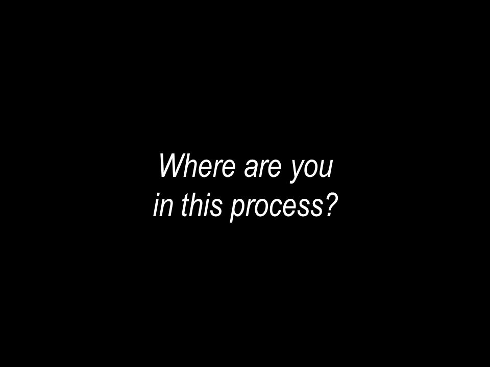 Where are you in this process