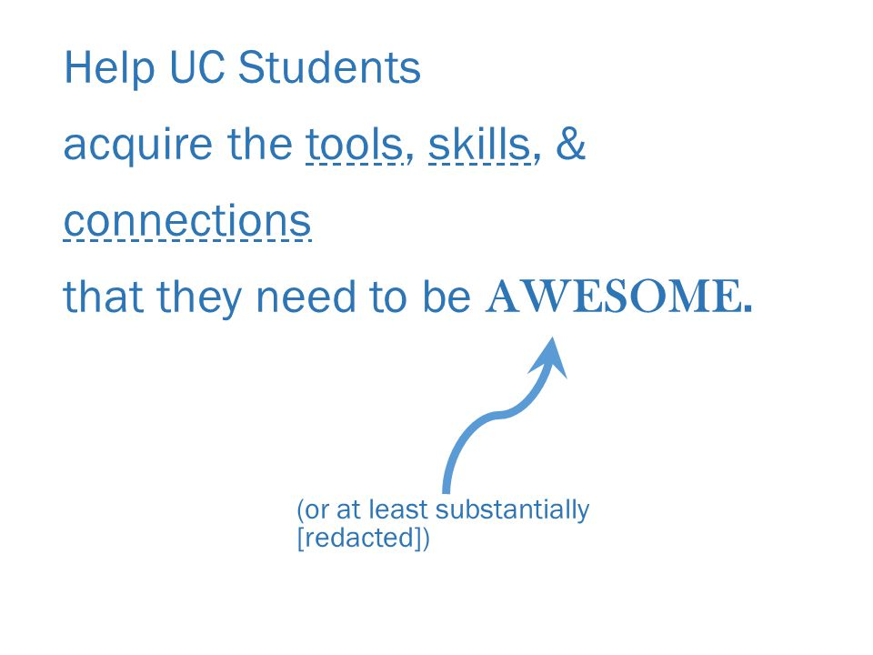Help UC Students acquire the tools, skills, & connections that they need to be AWESOME.