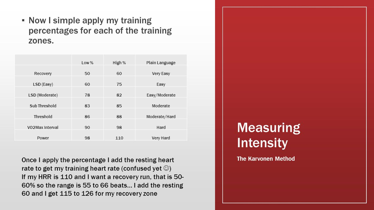 Measuring Intensity ▪ Now I simple apply my training percentages for each of the training zones. The Karvonen Method Low %High %Plain Language Recover