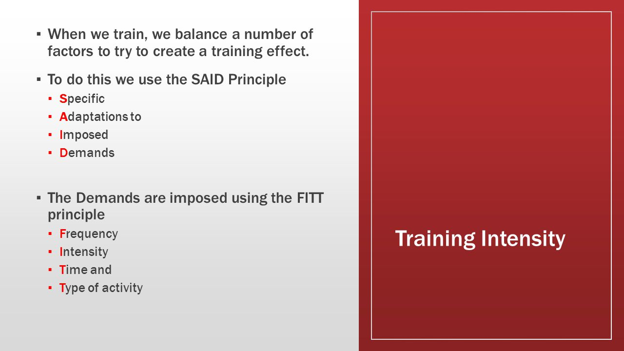 Training Intensity ▪ When we train, we balance a number of factors to try to create a training effect. ▪ To do this we use the SAID Principle ▪ Specif