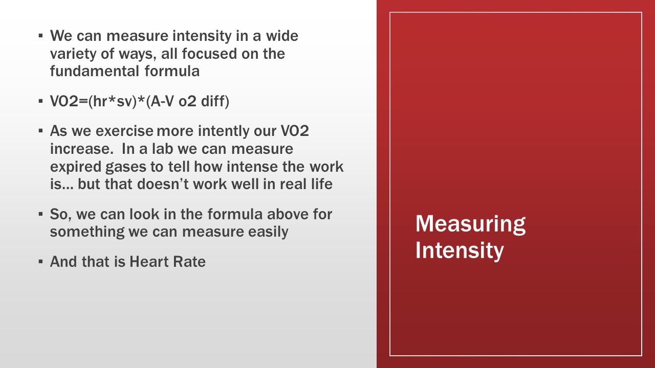 Measuring Intensity ▪ We can measure intensity in a wide variety of ways, all focused on the fundamental formula ▪ VO2=(hr*sv)*(A-V o2 diff) ▪ As we exercise more intently our VO2 increase.