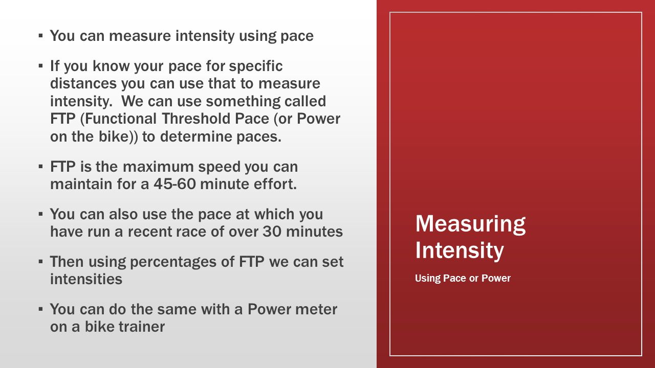 Measuring Intensity ▪ You can measure intensity using pace ▪ If you know your pace for specific distances you can use that to measure intensity. We ca