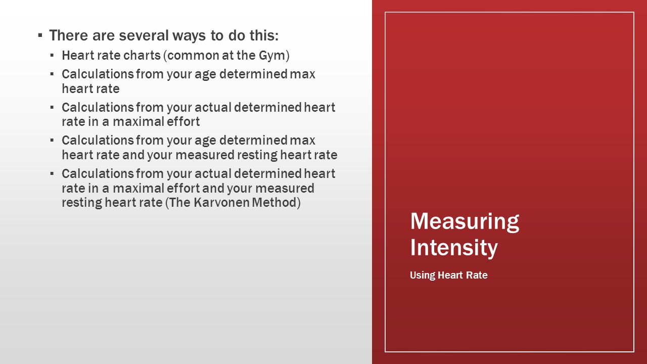 Measuring Intensity ▪ There are several ways to do this: ▪ Heart rate charts (common at the Gym) ▪ Calculations from your age determined max heart rat