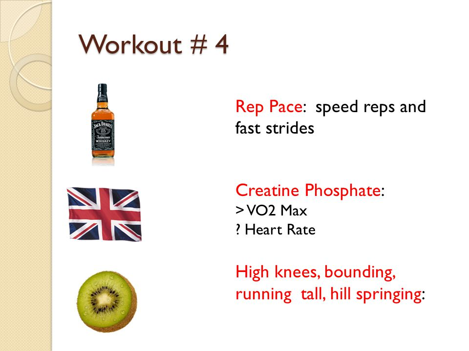 Workout # 4 Rep Pace: speed reps and fast strides Creatine Phosphate: > VO2 Max ? Heart Rate High knees, bounding, running tall, hill springing: