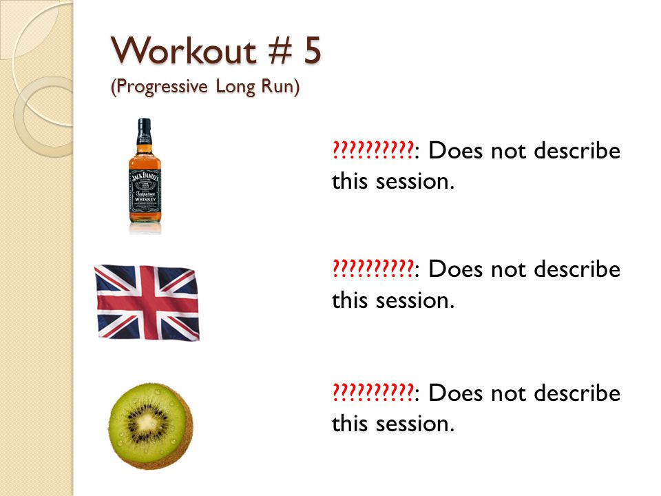 Workout # 5 (Progressive Long Run) ??????????: Does not describe this session.