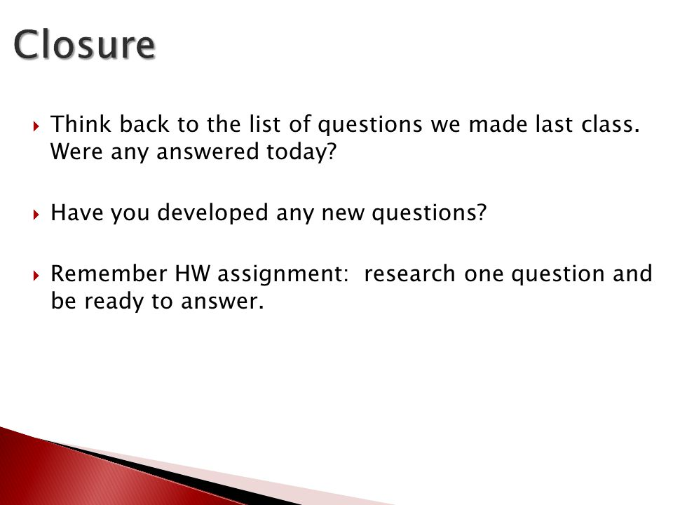  Think back to the list of questions we made last class. Were any answered today?  Have you developed any new questions?  Remember HW assignment: r