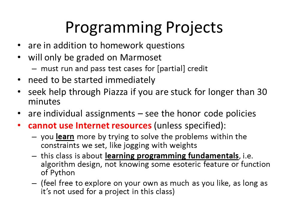 Programming Projects are in addition to homework questions will only be graded on Marmoset – must run and pass test cases for [partial] credit need to be started immediately seek help through Piazza if you are stuck for longer than 30 minutes are individual assignments – see the honor code policies cannot use Internet resources (unless specified): – you learn more by trying to solve the problems within the constraints we set, like jogging with weights – this class is about learning programming fundamentals, i.e.